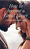 How To Become A Great KIsser: Kissing is An Experience (English Edition)...