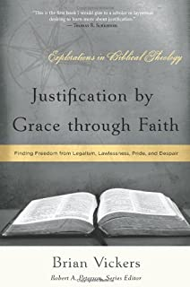 Justification by Grace Through Faith: Finding Freedom from Legalism, Lawlessness, Pride, and Despair (Explorations in Biblical Theology)