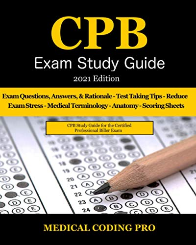 CPB Exam Study Guide - 2021 Edition: 200 Certified Professional Biller Exam Questions, Answers, and Rationale, Tips To Pass The Exam, Common Anatomy, ... To Reducing Exam Stress, and Scoring Sheets