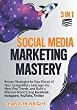 Social Media Marketing Mastery: 3 in 1 - Proven Strategies to Stay Ahead of Your Competition, Leverage the New Viral Trends, and Build a Massive Brand Using Facebook, Instagram, YouTube, Twitter
