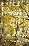 NA PELE DO LEOPARDO : enfim, LIBERDADE (Portuguese Edition)