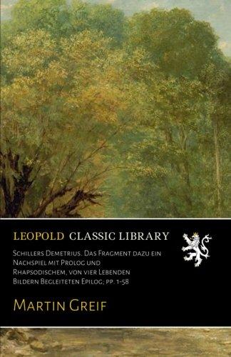 Schillers Demetrius. Das Fragment dazu ein Nachspiel mit Prolog und Rhapsodischem, von vier Lebenden Bildern Begleiteten Epilog; pp. 1-58