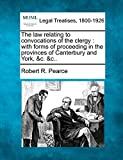 The law relating to convocations of the clergy: with forms of proceeding in the provinces of Canterbury and York, &c. &c..