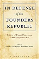 In Defense of the Founders Republic: Critics of Direct Democracy in the Progressive Era