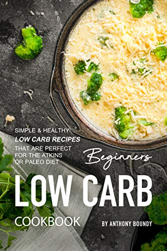 Beginners Low Carb Cookbook: Simple & Healthy Low Carb Recipes that are Perfect for the Atkins or Paleo Diet