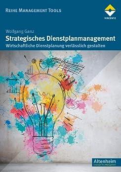 Strategisches Dienstplanmanagement: Wirtschaftliche Dienstplanung verlässlich gestalten (Reihe Management Tools) von [Wolfgang Ganz]