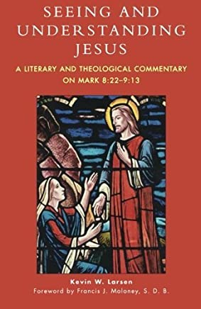 Seeing and Understanding Jesus: A Literary and Theological Commentary on Mark 8:22-9:13 by Kevin W. Larsen(2005-04-06)