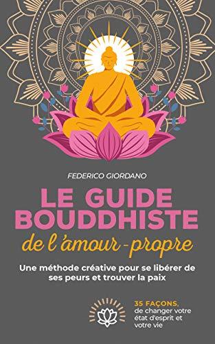 Le guide bouddhiste de l'amour-propre: Une méthode créative pour se libérer de ses peurs et trouver la paix