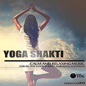 Yoga Shakti (Calm And Relaxing Music For All Day Good Energy, Harmony And Peace)