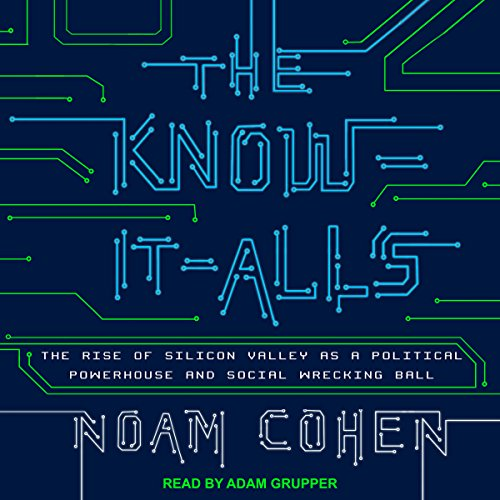 The Know-It-Alls     The Rise of Silicon Valley as a Political Powerhouse and Social Wrecking Ball              By:                                                                                                                                 Noam Cohen                               Narrated by:                                                                                                                                 Adam Grupper                      Length: 9 hrs and 2 mins     3 ratings     Overall 5.0