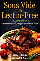 Sous Vide & Lectin-Free - 2 Cookbooks in 1: Effortless Delicious Recipes for Everyday Meals