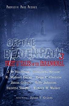 Off the Beaten Path 3: Eight More Tales of the Paranormal by [Jason T. Graves, R. Michael Burns, Robert Walker, Paige L. Christie, Jason Gilbert, J. D. Blackrose, Suzette Vaughn, Samantha Bryant, Tally Johnson]