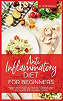 Anti Inflammatory Diet for Beginners: An easy and efficient action plan to enhance well-being. with a three-week anti-inflammatory diet meal plan to Heal the immune system
