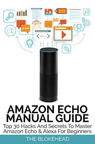 Amazon Echo Manual Guide : Top 30 Hacks And Secrets To Master Amazon Echo & Alexa For Beginners (The Blokehead Success Series) (English Edition)