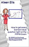 How to get every Earned Value question right on the PMP Exam: 50+ PMP Exam Prep Sample Questions and Solutions...