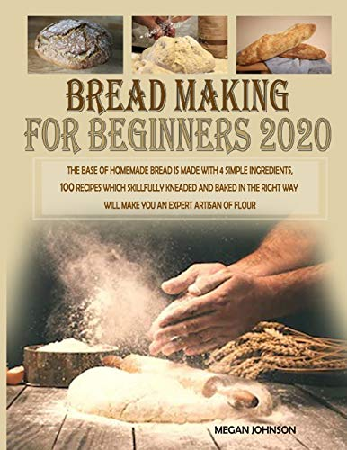 Bread Making for Beginners 2020: The base of homemade bread is made with 4 simple ingredients. 100 recipes which skillfully kneaded and baked in the right way will make you an...