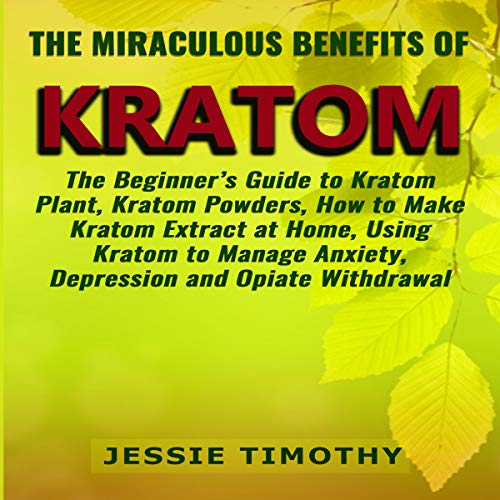 Couverture de The Miraculous Benefits of Kratom: The Beginner's Guide to Kratom Plant, Kratom Powders, How to Make Kratom Extract at Home, Using Kratom to Manage Anxiety, Depression and Opiate Withdrawal