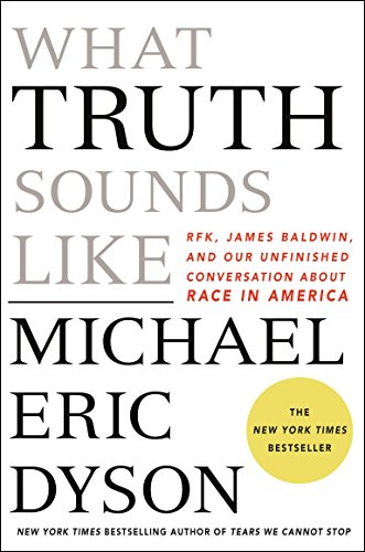 What Truth Sounds Like: Robert F. Kennedy, James Baldwin, and Our Unfinished Conversation About Race in America by [Michael Eric Dyson]