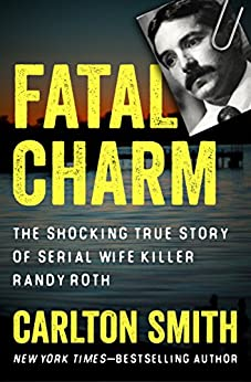Fatal Charm: The Shocking True Story of Serial Wife Killer Randy Roth by [Carlton Smith]
