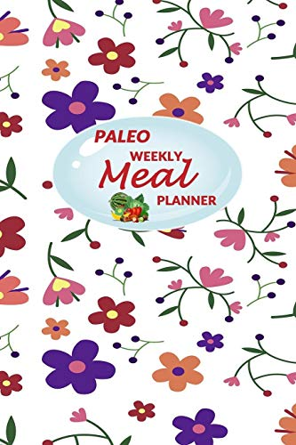 Paleo Weekly Meal Planner: 52 Weeks of Food Menu Prep with Grocery Shopping List, Recipe pages Notebook Size 6x9 in   Float Flowers Print