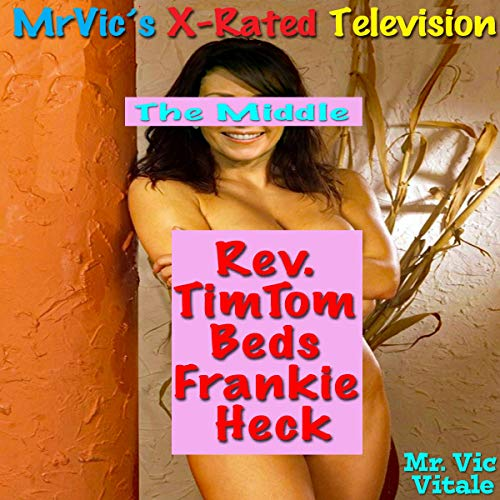 Mr. Vic's X-Rated Television: The Middle: Rev. TimTom Beds Frankie Heck cover art