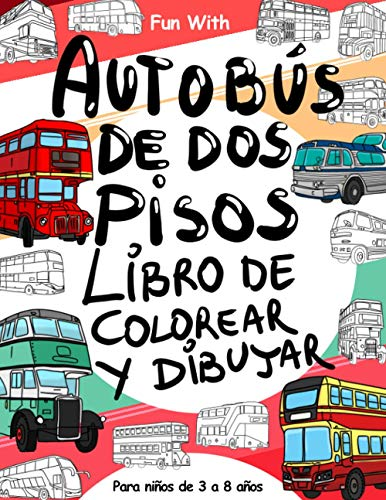 Autobús de dos pisos Libro de colorear y Dibujar: Para niños de 3 a 8 años: Diversión con colorear Autobús de dos pisos y ruedas de dibujar: gran ... para niños pequeños y niños (Coloring Books)