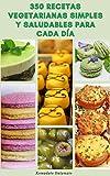 350 Recetas Vegetarianas Simples Y Saludables Para Cada Día : Recetas Para Sopa, Ensaladas, Pasta, Granos, Frijoles, Soja, Pizza, Patatas, Salsas Y Más