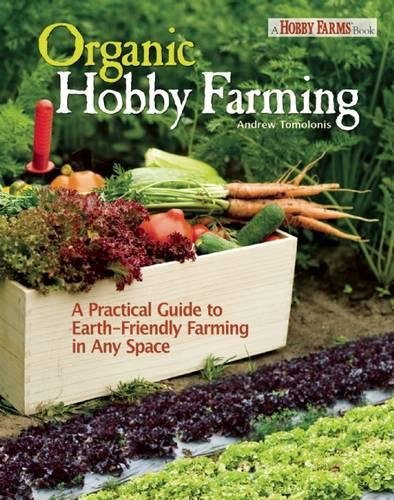 Organic Hobby Farming: A Practical Guide to Earth-Friendly Farming in Any Space