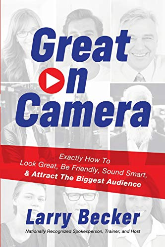 Great on Camera: Exactly How to Look Great, Be Friendly, Sound Smart, & Attract the Biggest Audience
