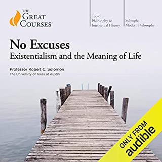 No Excuses: Existentialism and the Meaning of Life                   By:                                                                                                                                 Robert C. Solomon,                                                                                        The Great Courses                               Narrated by:                                                                                                                                 Robert C. Solomon                      Length: 12 hrs and 7 mins     1,329 ratings     Overall 4.5