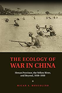 The Ecology of War in China: Henan Province, the Yellow River, and Beyond, 1938–1950 (Studies in Environment and History)