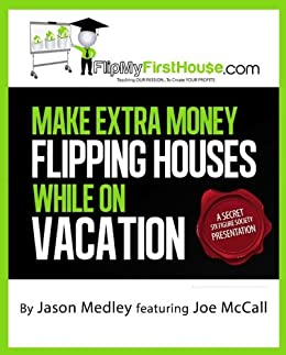 Make Extra Money Flipping Houses While On Vacation (A Secret Six Figure Society Real Estate Investing Presentation Book 1)
