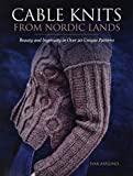 Cable Knits from Nordic Lands: Beauty and ingenuity in over 20 unique patterns