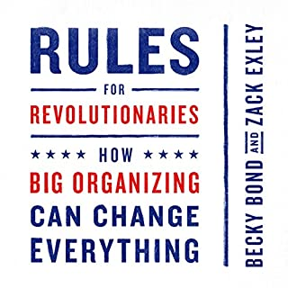 Rules for Revolutionaries     How Big Organizing Can Change Everything              By:                                                                                                                                 Becky Bond,                                                                                        Zack Exley                               Narrated by:                                                                                                                                 Tia Rider Sorensen                      Length: 6 hrs and 18 mins     8 ratings     Overall 4.1