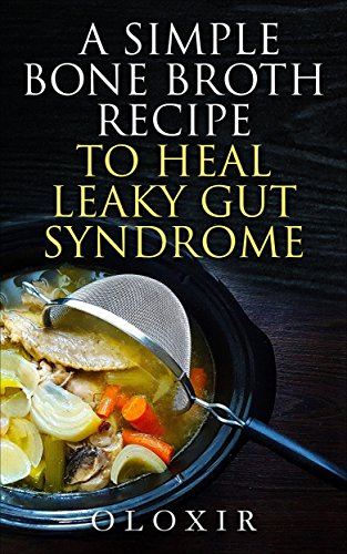 A Simple Bone Broth Recipe To Heal Leaky Gut Syndrome by Oloxir ebook deal