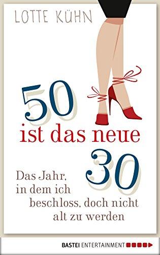 Fünfzig ist das neue Dreißig: Das Jahr, als ich beschloss, doch nicht alt zu werden
