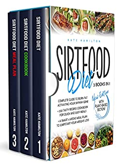 "Sirtfood Diet: 3 Books in 1: Complete Guide To Burn Fat Activating Your ""Skinny Gene""+ 200 Tasty Recipes Cookbook For Quick and Easy Meals + A Smart 4 Weeks Meal Plan To Jumpstart Your Weight Loss. by [Kate Hamilton]"