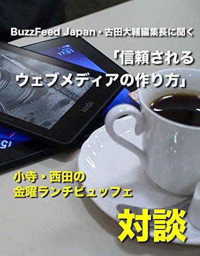 BuzzFeed Japan・古田大輔編集長に聞く「信頼されるウェブメディアの作り方」: 小寺・西田の「金曜ランチビ...