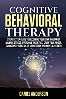 Cognitive Behavioral Therapy: Step by Step Guide to Becoming Your Own Therapist Manage Stress, Overcome Anxieties, Calm Your Anger, Overcome Problems of Depression and Mental Health