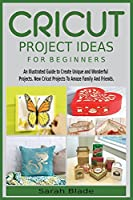 Cricut Project Ideas for Beginners: An Illustrated Guide to Create Unique and Wonderful Projects. New Cricut Projects To Amaze Family And Friends.