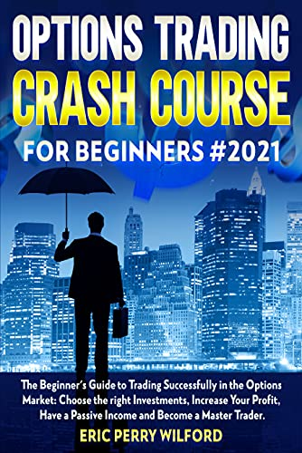 OPTIONS TRADING CRASH COURSE FOR BEGINNERS#2021: The Beginner\'s Guide to Trading Successfully in the Options Market: Choose the Right Investments, Increase ... Have a passive Income (English Edition)