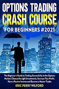 OPTIONS TRADING CRASH COURSE FOR BEGINNERS#2021: The Beginner's Guide to Trading Successfully in the Options Market: Choose the Right Investments, Increase your Profit, Have a passive Income by [Eric Perry Wilford]