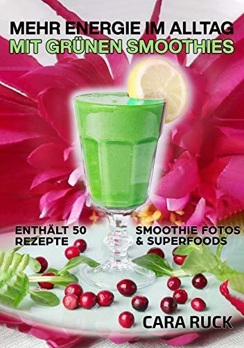 Mehr Energie im Alltag mit Grünen Smoothies: Enthält 50 Rezepte - Smoothie Fotos & Superfoods