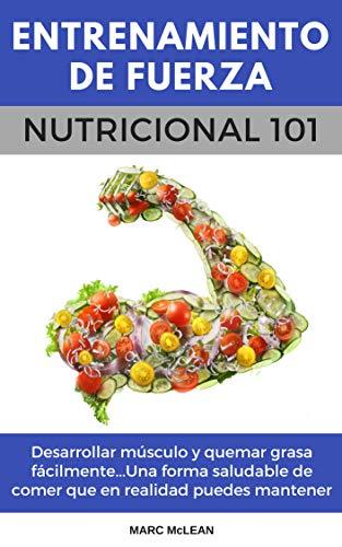 Entrenamiento De Fuerza Nutricional 101 (Libro en Español/Spanish book version): Desarrollar músculo y quemar grasa fácilmente...Una forma saludable ...