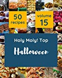 Holy Moly! Top 50 Halloween Recipes Volume 15: Halloween Cookbook - Where Passion for Cooking Begins