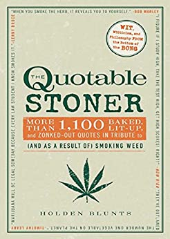 The Quotable Stoner: More that 1,100 Baked, Lit-Up, and Zonked-Out Quotes in Tribute to (and as a Result of) Smoking Weed by [Holden Blunts]