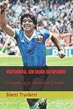 Maradona, Sin Duda Un Grande: El Jugador Quien Revolucionó El Fútbol