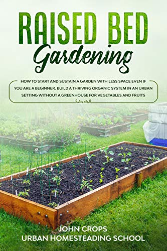 Raised Bed Gardening: How to Start and Sustain a Garden with Less Space Even if You Are a Beginner. Build a Thriving Organic System in an Urban Setting ... (Hydroponics & Greenhouse Gardening Book 5) by [John Crops, Urban Homesteading School]