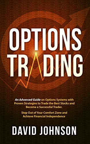 Options Trading: An Advanced Guide on Options Systems with Proven Strategies to Trade the Best Stocks and Become a Successful Trader. Step Out of Your Comfort Zone and Achieve Financial Independence