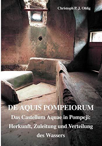 De Aquis Pompeiorum: Das Castellum Aquae in Pompeji: Herkunft, Zuleitung und Verteilung des Wassers (Circumvesuviana, Band 4)